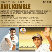 Birthday, Taken, and Happy Birthday: 17th OCT  HAPPY BIRTHDAY  ANILKUMBLE  ONE OF CRICKET'S MOST INSPIRING MOMENT WHEN HE CAME TO  BOWL WITH HIS BANDAGED FACE AFTER HE BROKE HIS JAW  JUMBO RECORD  HE HAS TAKEN ALL 10 WICKETS IN AN INNINGS  HE TOOK 619 WICKETS IN TEST CRICKET AND REMAINS  THE THIRD HIGHEST WICKET TAKER IN TEST CRICKET  HE HAS TAKEN 956 WICKETS IN INTERNATIONAL CRICKET (odi & test)  Colours  l a u g h in g co l o urs .co m Wishing Former Indian Cricketer And Team India's Coach Anil Kumble A Very Happy Birthday.... :)