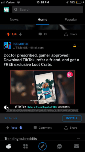 Doctor, Funny, and News: 18% 0  ll Verizon  10:28 PM  Q Search  News  Home  Popular  T,Share  1.7k  13  PROMOTED  u/TikTokUS tiktok.com  Doctor prescribed, gamer approved!  Download TikTok, refer a friend, and get a  FREE exclusive Loot Crate.  TikTok serves you funny videos  dTikTok Refer a friend & get a FREE LOOTCRATE  X  tiktok.com  INSTALL  T,Share  Vote  Comment  Trending subreddits TikTok is a goldmine.