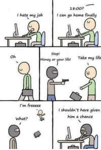 Life, Memes, and Money: 18:00?  I hate my job  I can go home finally  Stop!  Money or your life!  Take my life  Oh  I'm freeeee  I shouldn't have given  him a chance  What? What a noob