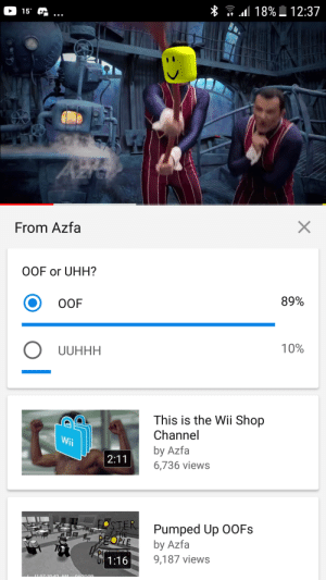 Facepalm, Wii, and Shop: * 18% 12:37  15  Azto  From Azfa  OOF or UHH?  89%  OOF  10%  UUHHH  This is the Wii Shop  Channel  Wii  by Azfa  2:11  6,736 views  OSTER  EOPLE  Pumped Up 0OFS  THE  by Azfa  9,187 views  OF 1:16  11:57-20.63 AM 04/20/99  o l qWIk MaFs