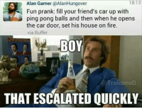 Fire, Friends, and Memes: 18:13  Alan Garner @AlanHungover  Fun prank: fill your friend's car up with  ping pong balls and then when he opens  the car door, set his house on fire.  via Buffer  BOY  TrolismxD  THAT ESCALATED QUICKLY Ayy lmaoo