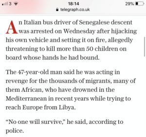 """Children, Fire, and Old Man: 18:14  a telegraph.co.uk  29%    n Italian bus driver of Senegalese descent  was arrested on Wednesday after  hijacking  his own vehicle and setting it on fire, allegedly  threatening to kill more than 50 children on  board whose hands he had bound  The 47-year-old man said he was acting in  revenge for the thousands of migrants, many of  them African, who have drowned in the  Mediterranean in recent years while trying to  reach Europe from Libva  No one will survive,"""" he said, according to  police """"Let us invade your country or we'll burn all of your kids to death"""""""