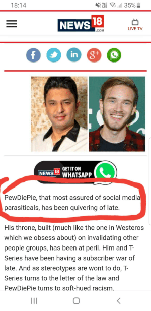 News, Racism, and Social Media: 18:14  NEWS  LIVE TV  COM  in  GET IT ON  NEWS LTWHATSAPP  PewDiePie, that most assured of social media  parasiticals, has been quivering of late  His throne, built (much like the one in Westeros  which we obsess about) on invalidating other  people groups, has been at peril. Him and T-  Series have been having a subscriber war of  late. And as stereotypes are wont to do, T-  Series turns to the letter of the law and  PewDiePie turns to soft-hued racism ridicule