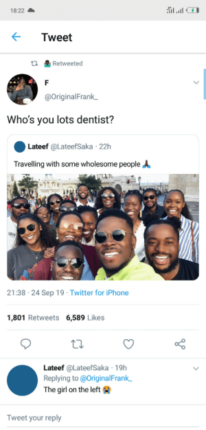 That dentist must be good.: 18:22  Tweet  Retweeted  @OriginalFrank_  Who's you lots dentist?  Lateef @LateefSaka 22h  Travelling with some wholesome people  21:38 24 Sep 19 Twitter for iPhone  1,801 Retweets 6,589 Likes  Lateef @LateefSaka 19h  Replying to @OriginalFrank  The girl on the left  Tweet your reply That dentist must be good.