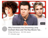 <p>Feminist are disowning Lena Dunham? Cue the hallelujah chorus.</p>: 18:29  Why Feminists Are Disowning Lena  Dunham Now and The Roy Moore Tax...  Philip DeFranco 65,106 views  31 minutes ago <p>Feminist are disowning Lena Dunham? Cue the hallelujah chorus.</p>