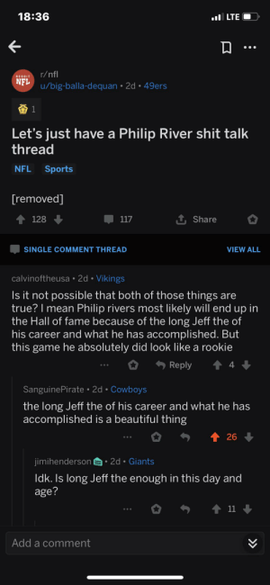 """San Francisco 49ers, Beautiful, and Dallas Cowboys: 18:36  LTE  r/nfl  REDDIT  NFL  u/big-balla-dequan 2d. 49ers  Let's just have a Philip River shit talk  thread  Sports  NFL  [removed]  1 Share  128  117  SINGLE COMMENT THREAD  VIEW ALL  calvinoftheusa 2d Vikings  Is it not possible that both of those things are  true? I mean Philip rivers most likely will end up in  the Hall of fame because of the long Jeff the of  his career and what he has accomplished. But  this game he absolutely did look like a rookie  t 4  Reply  SanguinePirate 2d Cowboys  the long Jeff the of his career and what he has  accomplished is a beautiful thing  个 26 ↓  2d Giants  jimihenderson  Idk. Is long Jeff the enough in this day and  age?  t11  Add a comment  > He will be a hall of famer because of his """"Long Jeff The."""""""