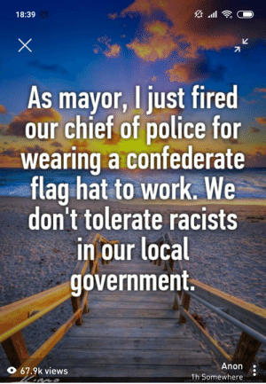 Confederate Flag, Police, and Work: 18:39  As mayor, I just fired  our chief of police for  wearing a confederate  flag hat to work. We  don't tolerate racists  in our local  government.  Anon  67.9k views  1h Somewhere  COPYRIGH  GICAFIAINKIMO COM Sure ya did 😒