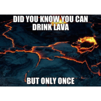 The more you know 🌈: DID YOU KNOW YOU CAN  DRINK LAVA  BUT ONLY ONCE The more you know 🌈
