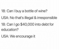 for education: 18: Can I buy a bottle of wine?  USA: No that's illegal & irresponsible  18: Can I go $40,000 into debt for  education?  USA: We encourage it