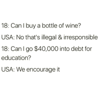 Flawless logic @satan 👌🏻: 18: Can I buy a bottle of wine?  USA: No that's illegal & irresponsible  18: Can I go $40,000 into debt for  education?  USA: We encourage it Flawless logic @satan 👌🏻