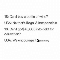 ⠀: 18: Can I buy a bottle of wine?  USA: No that's illegal & irresponsible  18: Can I go $40,000 into debt for  education?  USA: We encourage it  only ⠀