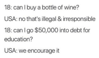 me irl: 18: can I buy a bottle of wine?  USA: no that's illegal & irresponsible  18: can lgo $50,000 into debt for  education?  USA: we encourage it me irl