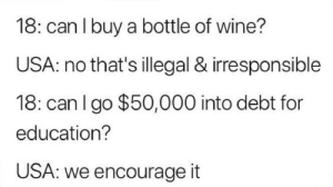 That diploma doe by ov3rcl0ck3d MORE MEMES: 18: can I buy a bottle of wine?  USA: no that's illegal & irresponsible  18: can I go $50,000 into debt for  education?  USA: we encourage it That diploma doe by ov3rcl0ck3d MORE MEMES