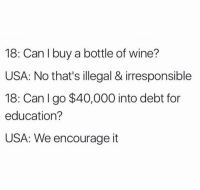 College, Memes, and Spanish: 18: Can I buy a bottle of wine?  USA: No that's illegal & irresponsible  18: an  I go $40,000 into debt for  education?  USA: We encourage it 📚(Tag someone who needs to see this)... Do you agree or disagree with the high rate of college debt😳 - $1.2 trillion in the USA? Is it worth it for most? In my opinion it's situational. If you want to become a medical doctor, then yes college is worth the debt. If you want to major in Spanish then 😑? collegedebt conundrum @beigecardigan
