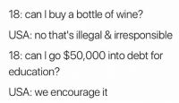Doctor, Memes, and Wine: 18: can l buy a bottle of wine?  USA: no that's illegal & irresponsible  18: can I go $50,000 into debt for  education?  USA: we encourage it IN 1855 YOU COULD HAVE WOODEN TEETH AND THE DOCTOR WOULD PRESCRIBE YOU A WARM RAG TO CURE A HEART ATTACK, BUT AT LEAST THERE WAS NO CRIPPLING STUDENT LOAN DEBT (tw: @paperwash)