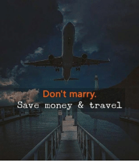 Money, Travel, and Marry: 18  Don't marry  Save money & travel