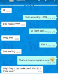 Ironic, Brb, and Brb Mean: 18 JUN 116  Hi  I'm in a meeting... BRB  00:36 MR  BRB means?  0037  Be Right Back  00:37 UR  Okay. IAW  IAW  00:38 MR  I am waiting  00:38  That's not an abbreviation mom  00:39 MR  Why? Only u can make one Who do u  think u are?  00:40