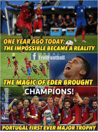 Football, Memes, and Euro: 18  ONE YEARAGO TODAY:  THE IMPOSSIBLE BECAME A REALITY  TrollFoothall  THE MAGIC OF EDER BROUGHT  CHAMPIONS!  PORTUGALFIRSTEVER MAJOR TROPHY ON THIS DAY, in 2016, Seleções de Portugal  defeated FFF - Fédération Française de Football in the Euro Final.