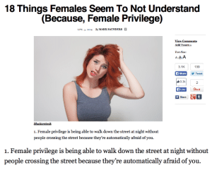 myegotisticalindulgences:  benjiscloset:  itsstuckyinmyhead:  javeliner:  hang on, wait a second   oh my godand my favorite part(x)Someone also wrote a response to this articlehere  sounds like something a butthurt fedora-wearing neckbeard would say  That last one is awfully specific…: 18 Things Females Seem To Not Understand  (Because, Female Privilege)  APR. 5, 2014 By MARK SAUNDERS i  View Comments  Add Yours »  Text Size:  A|AA  3.1K  139  f Share  y Tweet  3.3k  Pinit  A Like  Share  Shutterstock  1. Female privilege is being able to walk down the street at night without  people crossing the street because they're automatically afraid of you.   1. Female privilege is being able to walk down the street at night without  people crossing the street because they're automatically afraid of you. myegotisticalindulgences:  benjiscloset:  itsstuckyinmyhead:  javeliner:  hang on, wait a second   oh my godand my favorite part(x)Someone also wrote a response to this articlehere  sounds like something a butthurt fedora-wearing neckbeard would say  That last one is awfully specific…