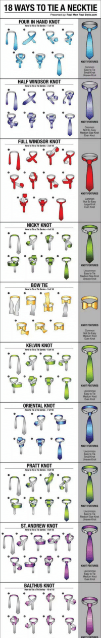 "Af, Club, and Tumblr: 18 WAYS TO TIE A NECKTIE  Presented by. Real Men Real Style.com  FOUR IN HAND KNOT  Tie Series-1 af  KNOT FEATURES  Common  Easy t0 Tie  Small Knot  Uneven Knot  HALF WINDSOR KNOT  How to Tie a Tie Series-2 of 18  KNOT FEATURES  Not So  Medium Sze K  Even Knot  FULL WINDSOR KNOT  How to Tie a Tie Series-3 of 18  KNOT FEATURES  Common  Not So Easy  Even Knot  NICKY KNOT  KNOT FEATURES  Easy to Tie  Medium Size Knct  Uneven Knot  BOW TIE  KNOT FEATURES  Not So Easy  Mecium Knot  Even Knot  KELVIN KNOT  KNOT FEATURES  Easy to Tie  Medium Knot  Even Knot  ORIENTAL KNOT  KNOT FEATURES  Easy to Tie  Small Knot  Uneven Knot  PRATT KNOT  KNOT FEATURES  Easy to Tie  Medium Size Knot  Uneven Knot  ST. ANDREW KNOT  How to Tie aTie Series-90' 18  KNOT FEATURES  Easy to Tie  Medum Knot  Even Knot  BALTHUS KNOT <p><a href=""http://laughoutloud-club.tumblr.com/post/172098165104/how-to-tie-a-necktie-simple-guide"" class=""tumblr_blog"">laughoutloud-club</a>:</p>  <blockquote><p>How To Tie A Necktie, Simple Guide</p></blockquote>"