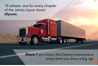 James Joyce: 18 wheels: one for every chapter  of the James Joyce classic  Ulysses.  Share if you honor this literary masterpiece  every time you drive a big rig!