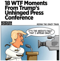 """Memes, 🤖, and Leaks: 18 WTF Moments  From Trump's  Unhinged Press  Conference  RIDING THE CRAZY TRAIN.  CARTOONS  IT'S THE MEDIA'S FAULT  THAT I APPEAR CRAZY. Rollingstone Magazine 1-15-17 Donald Trump took questions from the media on Thursday. The hastily called press conference came as a surprise to reporters, who would typically have had a briefing with White House Press Secretary Spicer during that time. (According to reports, Trump walked into the Oval Office earlier that morning and said, """"Let's do a press conference today.""""). It quickly devolved into one of the most remarkably incoherent spectacles in recent memory.That time he batted back reports of chaos in the West Wing """"I turn on TV, open the newspapers and I see stories of chaos – chaos – yet it is the exact opposite. This administration is running like a fine-tuned machine."""" That time he confirmed the veracity of the leaks that lead to Flynn's resignation """"The leaks are absolutely real. The news is fake because so much of the news is fake."""" That time he couldn't say Flynn lied """"The thing is, he didn't tell our VP properly, and then he said he didn't remember ... that just wasn't acceptable to me."""" That time he characterized the rollout of his travel ban as """"smooth"""" """"We had a very smooth rollout of the travel ban; we had a bad court."""" That time he called the country of Russia fake news """"Russia is fake news. Russia – this is fake news put out by the media. The real news is the fact that people, probably from the Obama administration because they're there, because we have our new people going in place, right now."""" That time he denied knowledge of whether anyone from his team colluded with the Russian government during the campaign """"Nobody that I know of. How many times do I have to answer this question? Russia is a ruse. I have nothing to do with Russia. Haven't made a phone call to Russia in years."""" That time he bragged about not being a bad person """"And I'll tell you what else I see. I see tone. You know """