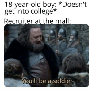 America wants you: 18-year-old boy: *Doesn't  get into collegé*  Recruiter at the mall:  You'll be a soldier. America wants you
