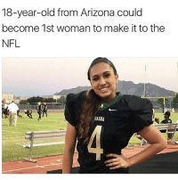 Feminism, Girls, and Love: 18-year-old from Arizona could  become 1st woman to make it to the  NFL  PASHA I've always had a problem with the NFL-CFL (and most other major league sports organizations) not because of the actual sport itself but because of the system that actively promotes so much blatant sexism. It's an industry that's often overlooked when we think about gender equality. Like STEM fields are being promoted more towards girls, but popular broadcasted sports and series are all men. Not only that but if there are a few women it comes with hundreds of sexist conditions . 🙄 I really do hope these girls go far doing what they love.