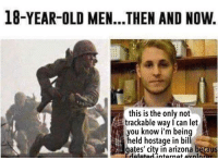 me irl: 18-YEAR-OLD MEN...THEN AND NOW  this is the only not  trackable way I can let  you know i'm being  held hostage in bill  gates' city in arizona becaus me irl
