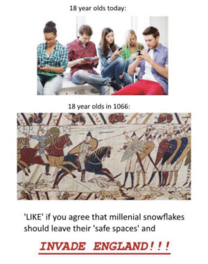 England, Today, and Spaces: 18 year olds today:  18 year olds in 1066:  ER AC  'LIKE' if you agree that millenial snowflakes  should leave their 'safe spaces' and  INVADE ENGLAND!!! We have become savages. We must invade England.