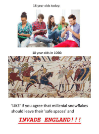 England, Today, and Spaces: 18 year olds today:  18 year olds in 1066:  'LIKE' if you agree that millenial snowflakes  should leave their 'safe spaces' and  INVADE ENGLAND!!! LIKE AND SHARE IF YOU AGREE!!!!!!!1