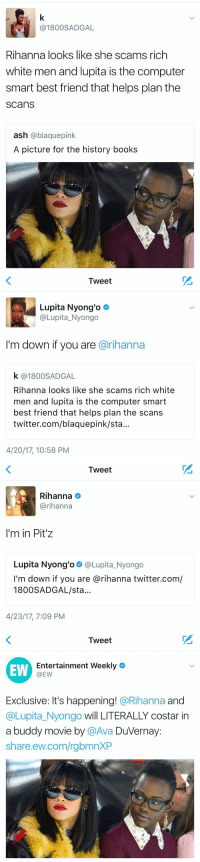 Ash, Best Friend, and Books: 1800 SADGAL  Rihanna looks like she scams rich  white men and lupita is the computer  smart best friend that helps plan the  SCanS  ash  @blaquepink  A picture for the history books   Tweet  Lupita Nyong'o  (a Lupita Nyongo  I'm down if you are  arihanna  k 1800SA DGAL  Rihanna looks like she scams rich white  men and lupita IS the Computer Smart  best friend that helps plan the scans  twitter.com/blaquepink/sta.  4/20/17, 10:58 PM   Tweet  Rihanna  @rihanna  I'm in Pit z  Lupita Nyong'o  @Lupita Nyongo  I'm down if you are arihanna twitter.com/  1800 SADGAL/sta  4/23/17, 7:09 PM   Tweet  Entertainment Weekly  EW  @EW  Exclusive: It's happening!  @Rihanna  and  @Lupita Nyongo will LITERALLY costar in  a buddy movie by  a Ava Duvernay  share ew.com/rgbmnXP IT'S HAPPENING https://t.co/vxZqXyFwuN