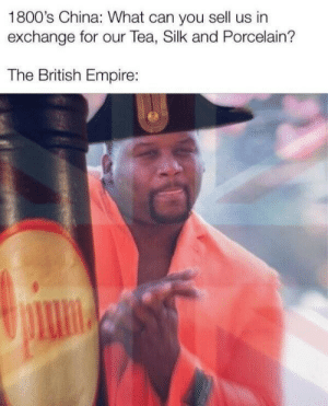 Rule, Britannia: 1800's China: What can you sell us in  exchange for our Tea, Silk and Porcelain?  The British Empire: Rule, Britannia