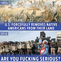 If you agree this need to stop NOW, help GET THE WORD OUT!: 1800s  U.S. FORCEFULLY REMOVES NATIVE  AMERICANS FROM THEIR LAND  2016  ARE YOU FUCKING SERIOUS? If you agree this need to stop NOW, help GET THE WORD OUT!