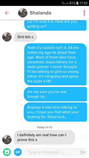 Definitely, Girls, and Shit: 181 % 17:02  Shalanda  ol I'm sure it is. How are you  getting on?  Shit tbh c  Yeah it's rubbish isn't it. All the  ladies my age lie about their  age. Most of them also have  unrealistic expectations for a  male partner. I never thought  I'd be talking to girls so young  either. It's intriguing and gives  me quite a lift!  I'm not sure you're real  though lo  Anyway it was nice talking to  you. I hope you find what your  looking for. Good  uck  Today 16:59  I definitely am real how can  prove this x  Type a message  GIP What's with very young ladies matching me. I'm 49 FFS. It's freaking me out!