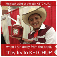 Not my work but still funny, KETCHUP : Mexican word of the day KETCHUP  B 11  HEINZ  TOMATO  when I run away from the cops,  they try to KETCHUP Not my work but still funny, KETCHUP