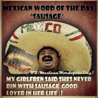 Throwback Thursday: Sausage : MEXICAN WORD OF THE DAY  SAUSAGE  MY GIRLEREN SAID SHES NEVER  BIN WITH SAUSAGE CooD  LOVERINNERILTFEJ Throwback Thursday: Sausage