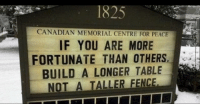 Good, Canadian, and Peace: 1825  CANADIAN MEMORIAL CENTRE FOR PEACE  IF YOU ARE MORE  FORTUNATE THAN OTHERS  BUILD A LONGER TABLE  NOT A TALLER FENCE Be good for goodness sake.