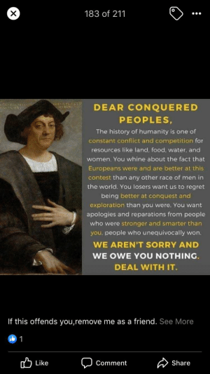 Food, Regret, and Sorry: 183 of 211  DEAR CONQUERED  PEOPLES,  The history of humanity is one of  constant conflict and competition for  resources like land, food, water. and  women. You whine about the fact that  Europeans were and are better at this  contest than any other race of men in  the world. You losers want us to regret  being better at conquest and  exploration than you were. You want  apologies and reparations from people  who were stronger and smarter than  you. people who unequivocally won.  WE AREN'T SORRY AND  WE OWE YOU NOTHING  DEAL WITH IT  If this offends you,remove me as a friend. See More  1  Like  Share  Comment Oh this totally justifies the rape, lies, and genocide!