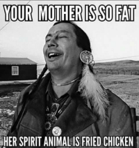 LMFAO! : YOUR MOTHER ISSO FAT  SHER SPIRIT ANIMALIS FRIED CHICKEN LMFAO!