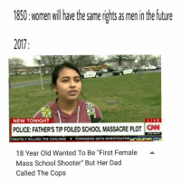 "Anime, Dad, and Future: 1850: women willhave the same rights as men in the future  2017  NEW TONIGHT  LIVE  POLICE: FATHER'S TIP FOILED SCHOOL MASSACRE PLOT  CN  TIMATELY KILLING THE CIVILIANS  TOWNSEND SAYS INVESTIGATOR M  XAEWS  18 Year Old Wanted To Be ""First Female  Mass School Shooter"" But Her Dad  Called The Cops  A Top 10 anime betrayals"
