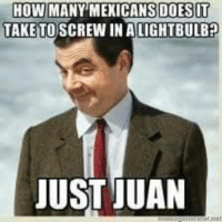 juan: HOWMANY MEXICANS DOESOT  TAKE TO SCREW IN A LIGHTBULBp  JUST JUAN