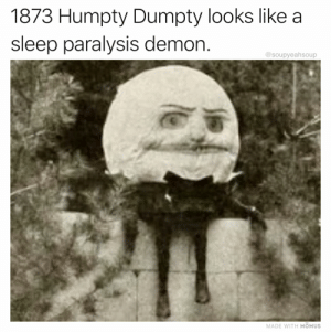 Sleep Paralysis Demon: 1873 Humpty Dumpty looks like a  sleep paralysis demon.  @soupyeahsoup  MADE WITH MOMUS