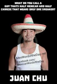 LMAO: WHAT DO YOU CALL A  GUY THATS HALF MEXICAN AND HALF  CHINESE THAT WEARS ONIV ONE SNEAKER?  WordoftheDay net  Facebook.com/  JUAN CHU LMAO