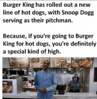 lol: Burger King has rolled out a new  line of hot dogs, with Snoop Dogg  serving as their pitchman.  Because, if you're going to Burger  King for hot dogs, you're definitely  a special kind of high.  DOGS lol