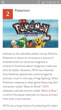 "Animals, Pikachu, and Pokemon: 189 20:15  Pokemon  2  PeTA's  GOTTAFREE YEM ALLI  Helmed by the adorable yellow mouse Pikachu,  Pokemon is about as innocuous a source of  entertainment as could be imagined; a  children's franchise about imaginary creatures  who do battle. However, PETA has asserted  that Pokemon glamorizes violence against  animals, much in the way of dog fighting. When  Pokemon released a video game featuring their  characters called ""Black & White"" PETA  rele  ased a parody version called ""Black & Blue""  in which the player attempts to rescue animals  from their cruel trainers  PETA has a long history of protesting the video"