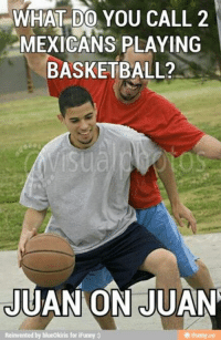 Haha: WHAT DO YOU CALL 2  MEXICANS PLAYING  BASKETBALL?  JUAN ON JUAN  Reinvented by blue0kiris for iFunny Haha