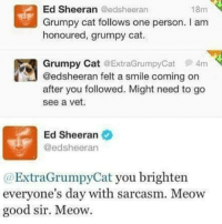 "Ed Sheeran, Grumpy Cat, and Good: 18m  Ed Sheeran @edsheeran  Grumpy cat follows one person. I am  honoured, grumpy cat.  Grumpy Cat @ExtraGrumpyCat 4m  @edsheeran felt a smile coming on  after you followed. Might need to go  see a vet.  Ed Sheeran  @edsheeran  @ExtraGrumpyCat you brighten  everyone's day with sarcasm. Meow  good sir. Meow. <p>Ed Sheeran and Grumpy Cat via /r/wholesomememes <a href=""http://ift.tt/2j1yXUz"">http://ift.tt/2j1yXUz</a></p>"