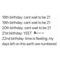 (via twitter-katielienemann): 18th birthday: cant wait to be 21  19th birthday: cant wait to be 21  20th birthday: cant wait to be 21  21st birthday: YEET y  22nd birthday: time is fleeting; my  days left on this earth are numbered  @sarcasm only (via twitter-katielienemann)