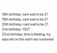 Birthday, Earth, and Time: 18th birthday: cant wait to be 21  19th birthday: cant wait to be 21  20th birthday: cant wait to be 21  21st birthday: YEET  22nd birthday: time is fleeting; my  days left on this earth are numbered